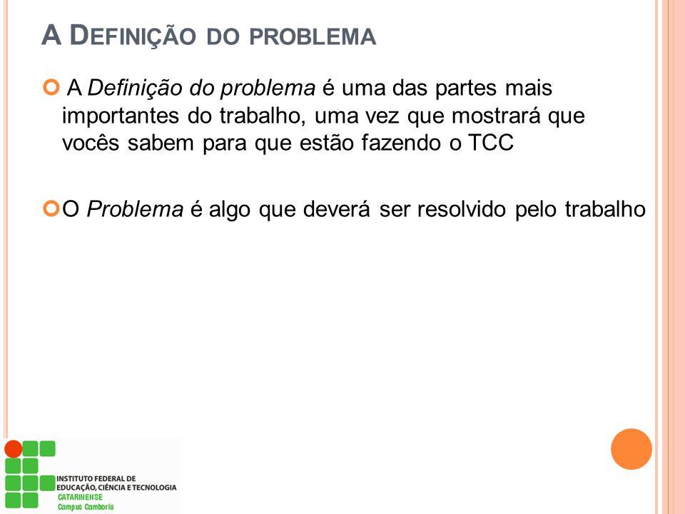 A D EFINIÇÃO DO PROBLEMA A Definição do problema é uma das partes mais importantes do trabalho, uma vez que mostrará que vocês sabem para que estão fa