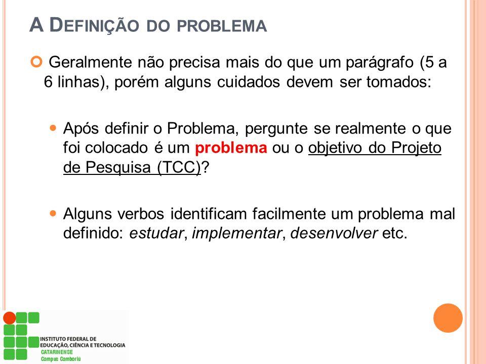 A D EFINIÇÃO DO PROBLEMA Geralmente não precisa mais do que um parágrafo (5 a 6 linhas), porém alguns cuidados devem ser tomados: Após definir o Probl