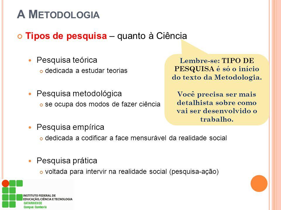 A M ETODOLOGIA Tipos de pesquisa – quanto à Ciência Pesquisa teórica dedicada a estudar teorias Pesquisa metodológica se ocupa dos modos de fazer ciên