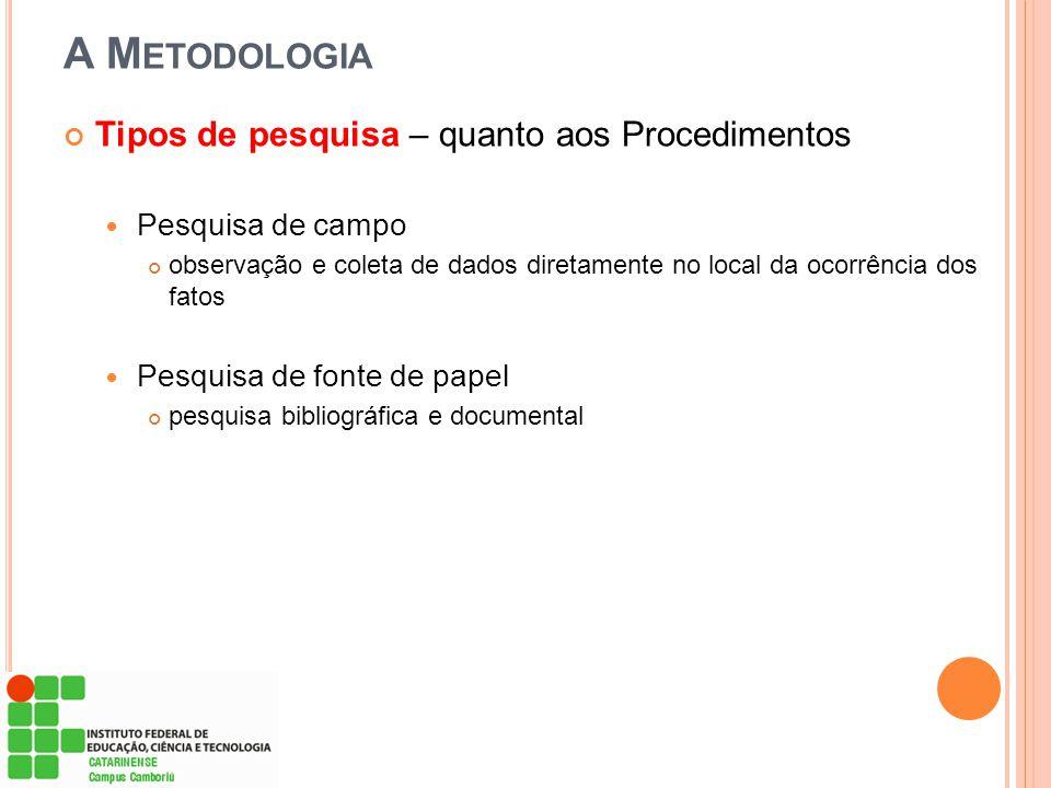 A M ETODOLOGIA Tipos de pesquisa – quanto aos Procedimentos Pesquisa de campo observação e coleta de dados diretamente no local da ocorrência dos fato