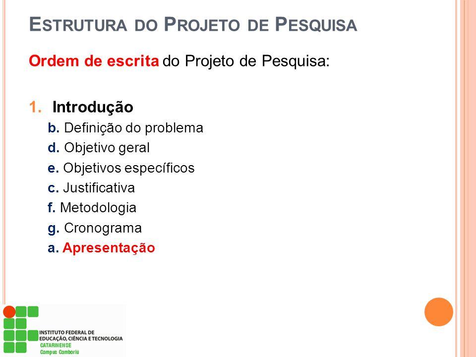E STRUTURA DO P ROJETO DE P ESQUISA Ordem de escrita do Projeto de Pesquisa: 1.Introdução b. Definição do problema d. Objetivo geral e. Objetivos espe