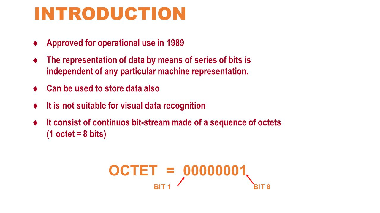  Approved for operational use in 1989  The representation of data by means of series of bits is independent of any particular machine representation.