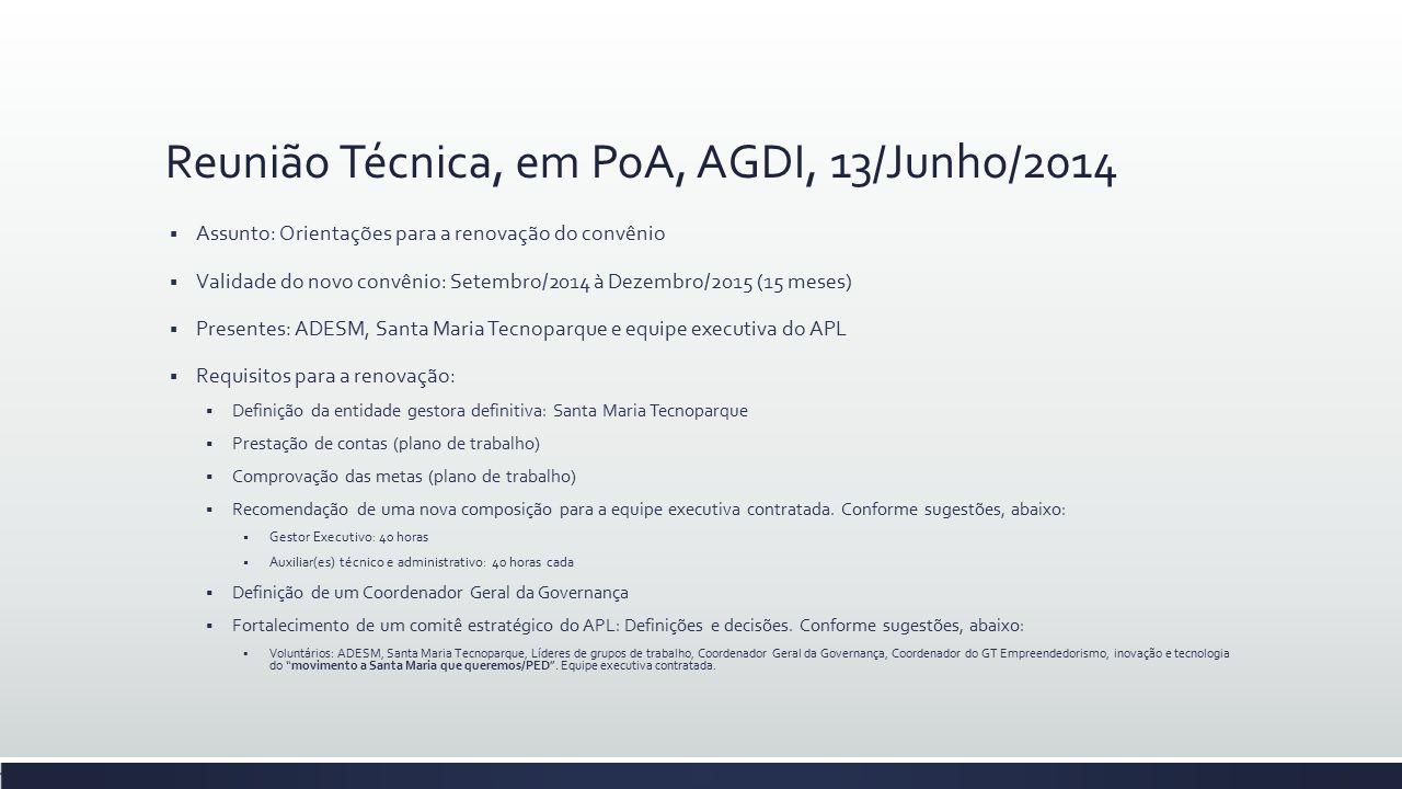 Reunião Técnica, em PoA, AGDI, 13/Junho/2014  Assunto: Orientações para a renovação do convênio  Validade do novo convênio: Setembro/2014 à Dezembro/2015 (15 meses)  Presentes: ADESM, Santa Maria Tecnoparque e equipe executiva do APL  Requisitos para a renovação:  Definição da entidade gestora definitiva: Santa Maria Tecnoparque  Prestação de contas (plano de trabalho)  Comprovação das metas (plano de trabalho)  Recomendação de uma nova composição para a equipe executiva contratada.