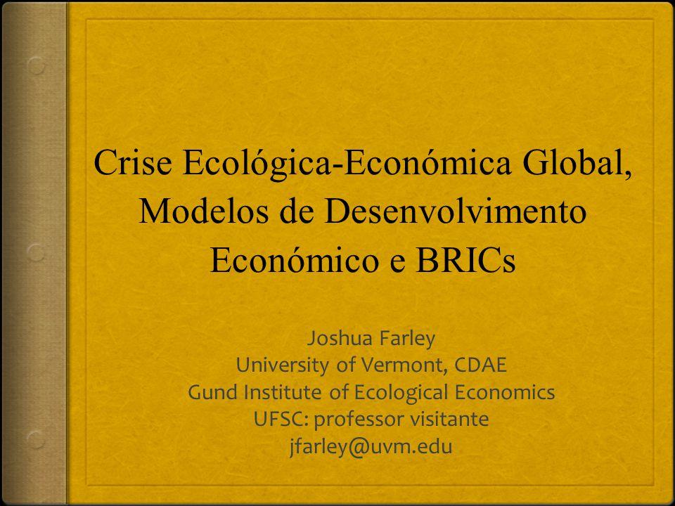 Crise Ecológica-Económica Global, Modelos de Desenvolvimento Económico e BRICs Joshua Farley University of Vermont, CDAE Gund Institute of Ecological Economics UFSC: professor visitante jfarley@uvm.edu