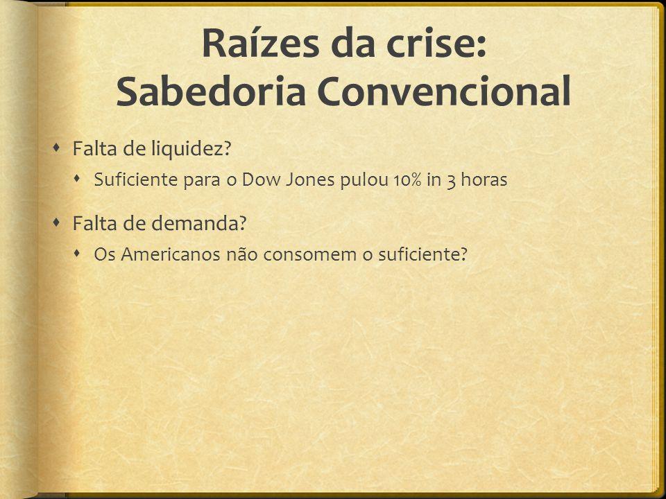 Raízes da crise: Sabedoria Convencional  Falta de liquidez?  Suficiente para o Dow Jones pulou 10% in 3 horas  Falta de demanda?  Os Americanos nã