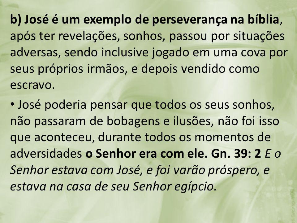 b) José é um exemplo de perseverança na bíblia, após ter revelações, sonhos, passou por situações adversas, sendo inclusive jogado em uma cova por seu
