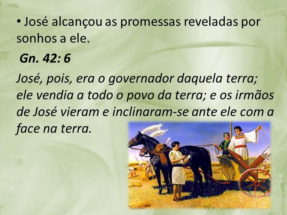 José alcançou as promessas reveladas por sonhos a ele. Gn. 42: 6 José, pois, era o governador daquela terra; ele vendia a todo o povo da terra; e os i