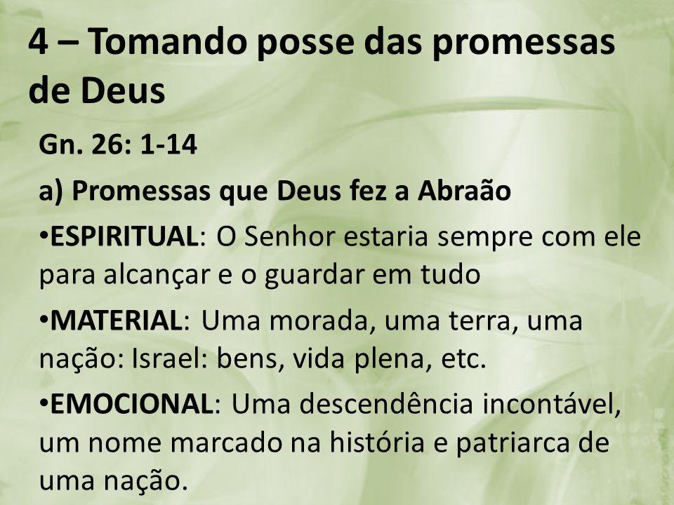4 – Tomando posse das promessas de Deus Gn. 26: 1-14 a) Promessas que Deus fez a Abraão ESPIRITUAL: O Senhor estaria sempre com ele para alcançar e o