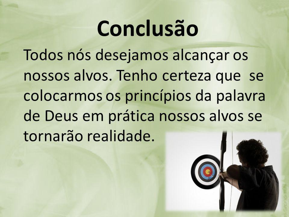 Conclusão Todos nós desejamos alcançar os nossos alvos. Tenho certeza que se colocarmos os princípios da palavra de Deus em prática nossos alvos se to