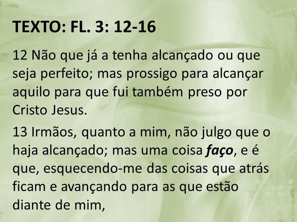 TEXTO: FL. 3: 12-16 12 Não que já a tenha alcançado ou que seja perfeito; mas prossigo para alcançar aquilo para que fui também preso por Cristo Jesus