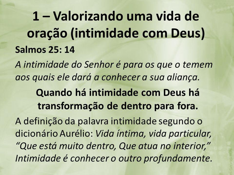 1 – Valorizando uma vida de oração (intimidade com Deus) Salmos 25: 14 A intimidade do Senhor é para os que o temem aos quais ele dará a conhecer a su