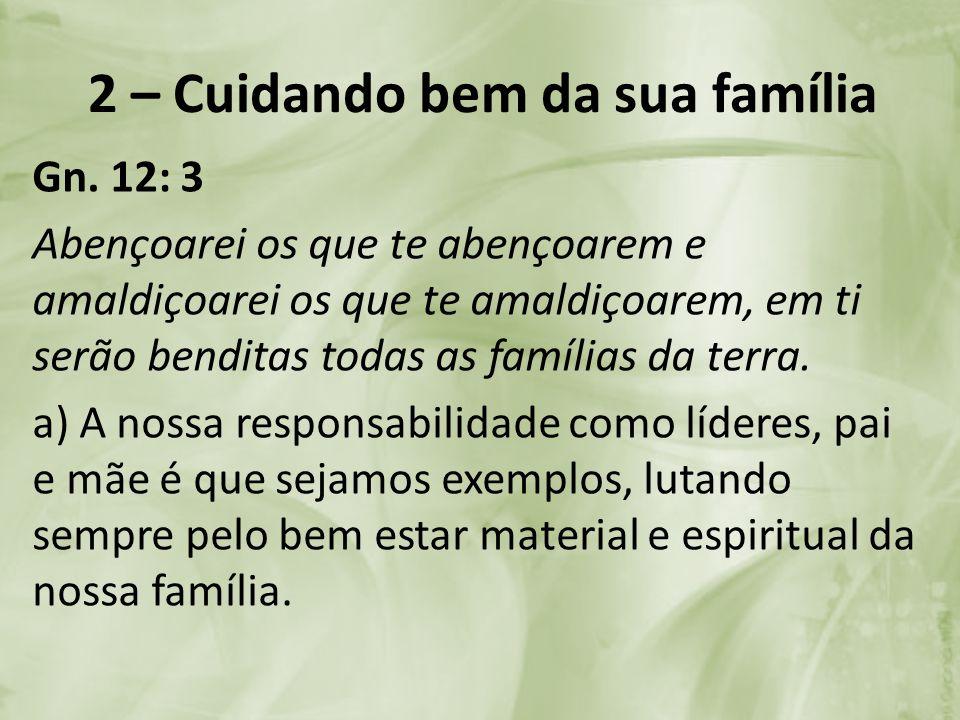 2 – Cuidando bem da sua família Gn. 12: 3 Abençoarei os que te abençoarem e amaldiçoarei os que te amaldiçoarem, em ti serão benditas todas as família