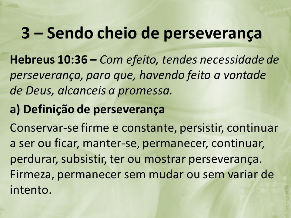 3 – Sendo cheio de perseverança Hebreus 10:36 – Com efeito, tendes necessidade de perseverança, para que, havendo feito a vontade de Deus, alcanceis a