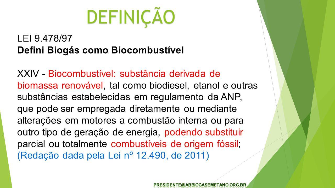 LEI 9.478/97 Defini Biogás como Biocombustível XXIV - Biocombustível: substância derivada de biomassa renovável, tal como biodiesel, etanol e outras substâncias estabelecidas em regulamento da ANP, que pode ser empregada diretamente ou mediante alterações em motores a combustão interna ou para outro tipo de geração de energia, podendo substituir parcial ou totalmente combustíveis de origem fóssil; (Redação dada pela Lei nº 12.490, de 2011) DEFINIÇÃO