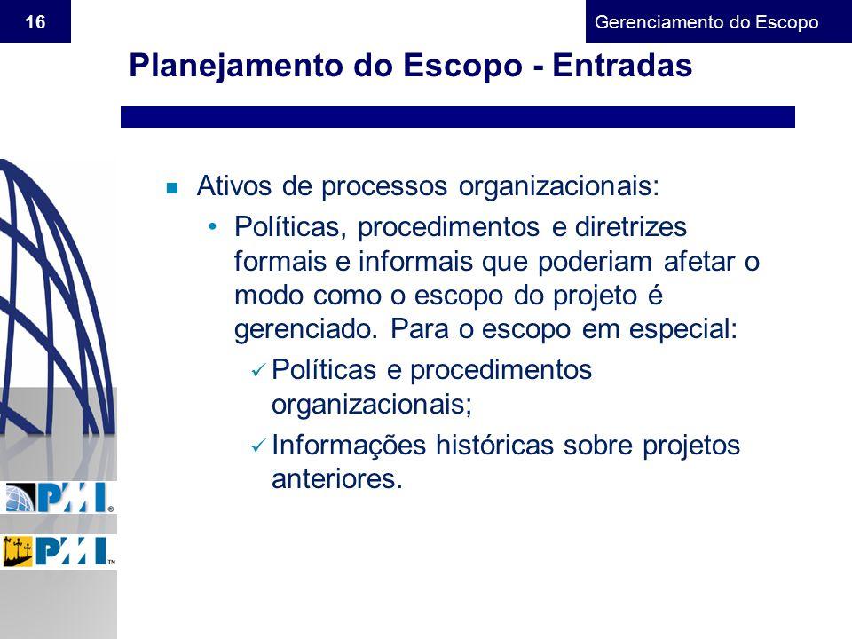 Gerenciamento do Escopo 16 n Ativos de processos organizacionais: Políticas, procedimentos e diretrizes formais e informais que poderiam afetar o modo