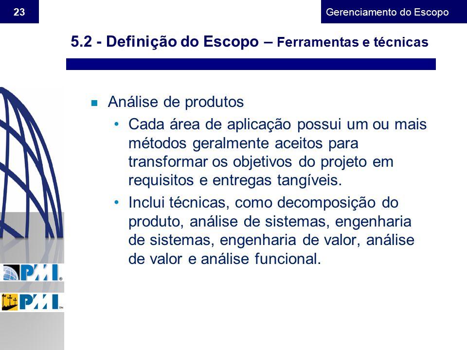Gerenciamento do Escopo 23 n Análise de produtos Cada área de aplicação possui um ou mais métodos geralmente aceitos para transformar os objetivos do