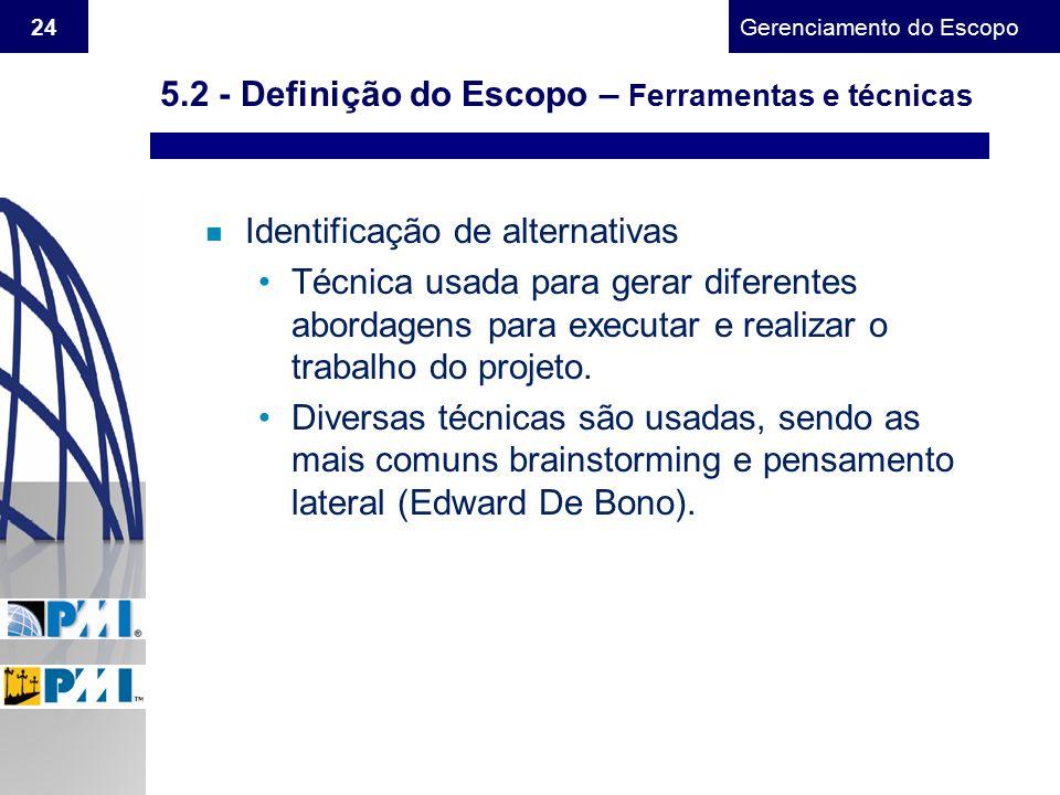 Gerenciamento do Escopo 24 n Identificação de alternativas Técnica usada para gerar diferentes abordagens para executar e realizar o trabalho do proje