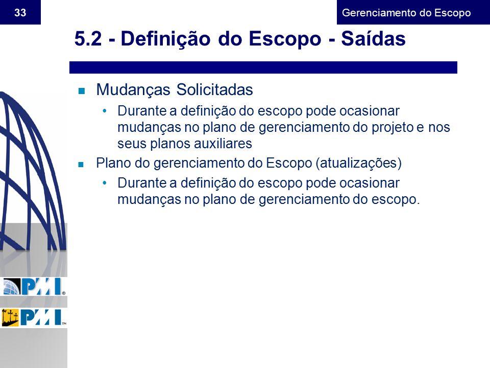 Gerenciamento do Escopo 33 5.2 - Definição do Escopo - Saídas n Mudanças Solicitadas Durante a definição do escopo pode ocasionar mudanças no plano de