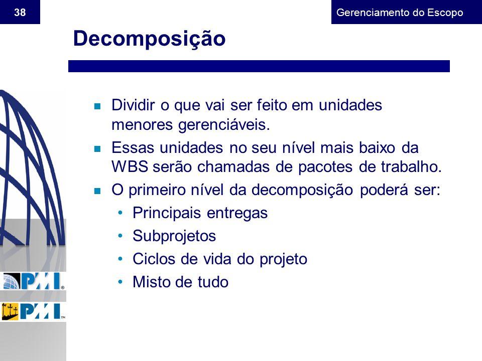 Gerenciamento do Escopo 38 Decomposição n Dividir o que vai ser feito em unidades menores gerenciáveis. n Essas unidades no seu nível mais baixo da WB
