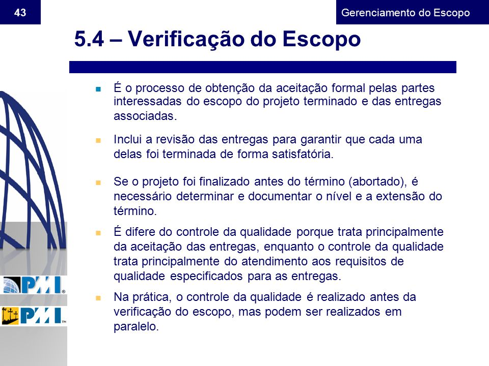 Gerenciamento do Escopo 43 n É o processo de obtenção da aceitação formal pelas partes interessadas do escopo do projeto terminado e das entregas asso