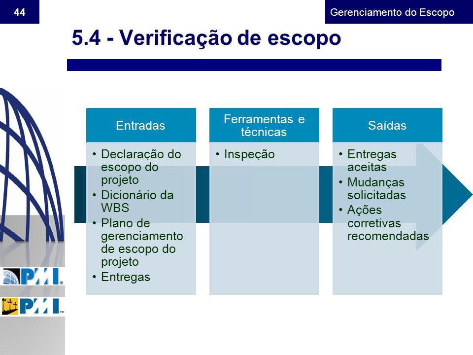Gerenciamento do Escopo 44 5.4 - Verificação de escopo Entradas Declaração do escopo do projeto Dicionário da WBS Plano de gerenciamento de escopo do