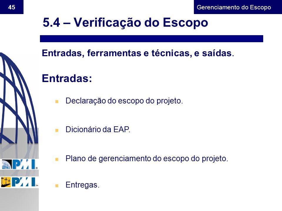 Gerenciamento do Escopo 45 Entradas, ferramentas e técnicas, e saídas. Entradas: n Declaração do escopo do projeto. n Dicionário da EAP. n Plano de ge