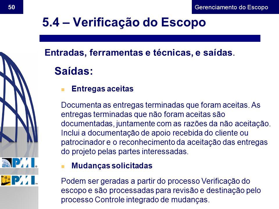 Gerenciamento do Escopo 50 Entradas, ferramentas e técnicas, e saídas. Saídas: n Entregas aceitas n Mudanças solicitadas Documenta as entregas termina