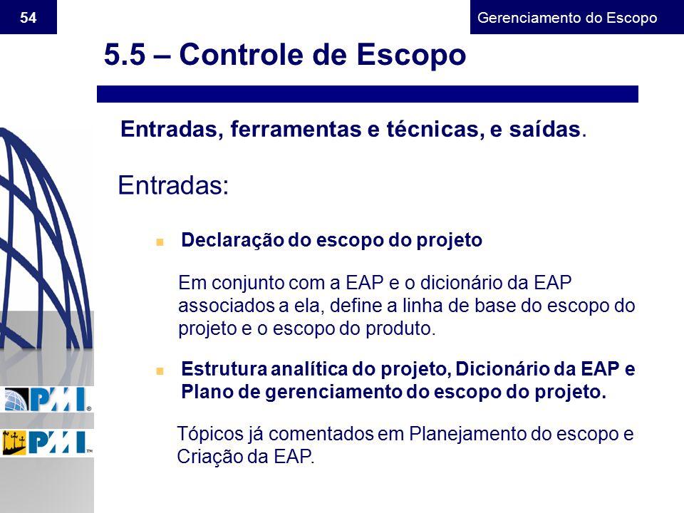 Gerenciamento do Escopo 54 Entradas, ferramentas e técnicas, e saídas. Entradas: n Declaração do escopo do projeto Em conjunto com a EAP e o dicionári