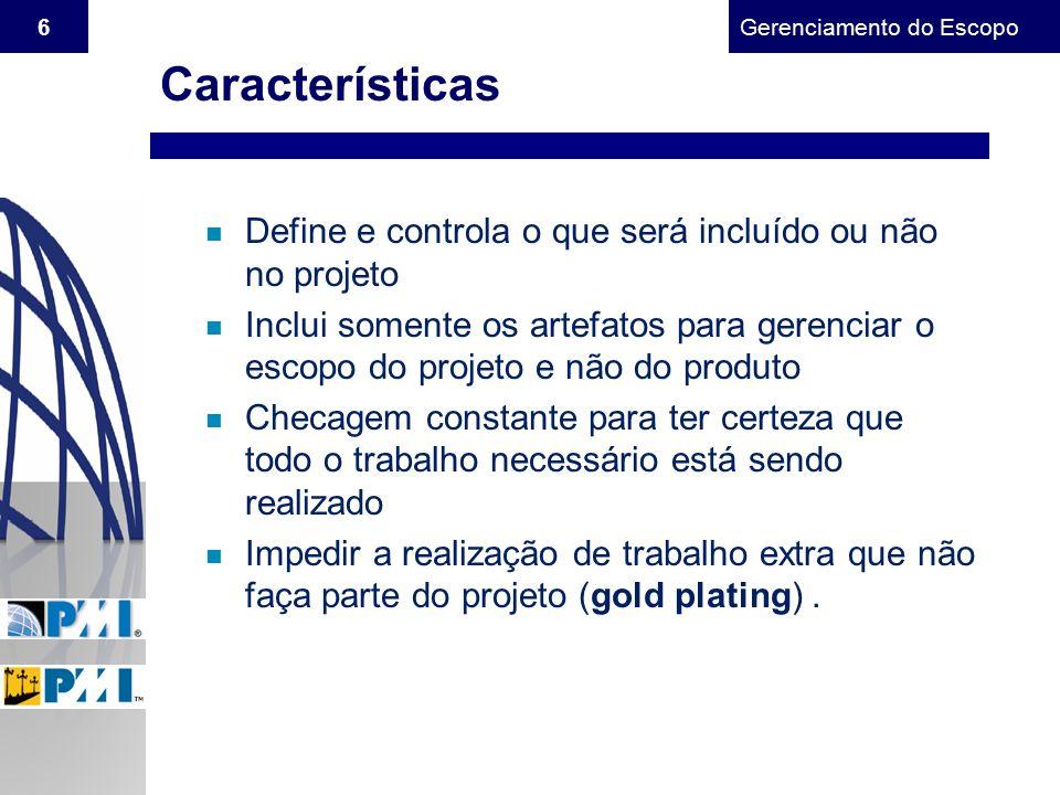 Gerenciamento do Escopo 6 Características n Define e controla o que será incluído ou não no projeto n Inclui somente os artefatos para gerenciar o esc