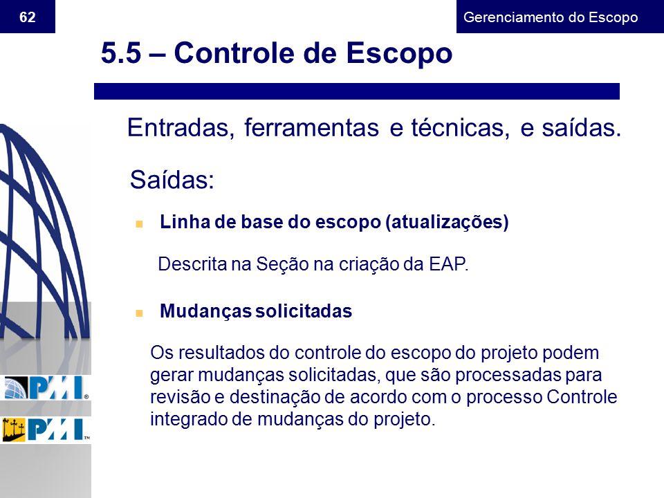 Gerenciamento do Escopo 62 Entradas, ferramentas e técnicas, e saídas. Saídas: n Linha de base do escopo (atualizações) Descrita na Seção na criação d