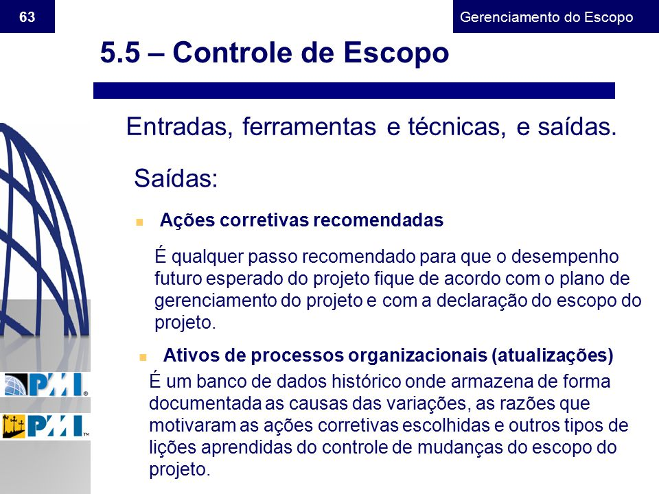 Gerenciamento do Escopo 63 Entradas, ferramentas e técnicas, e saídas. Saídas: n Ações corretivas recomendadas É qualquer passo recomendado para que o