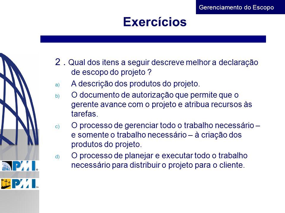 Gerenciamento do Escopo Exercícios 2. Qual dos itens a seguir descreve melhor a declaração de escopo do projeto ? a) A descrição dos produtos do proje