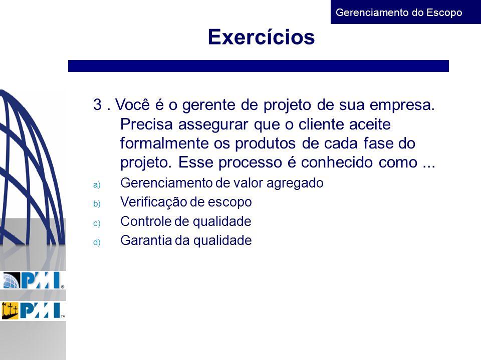Gerenciamento do Escopo Exercícios 3. Você é o gerente de projeto de sua empresa. Precisa assegurar que o cliente aceite formalmente os produtos de ca