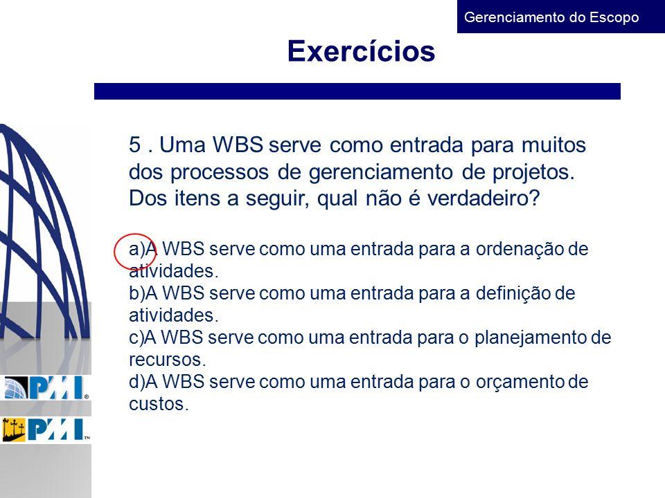 Gerenciamento do Escopo Exercícios 5. Uma WBS serve como entrada para muitos dos processos de gerenciamento de projetos. Dos itens a seguir, qual não