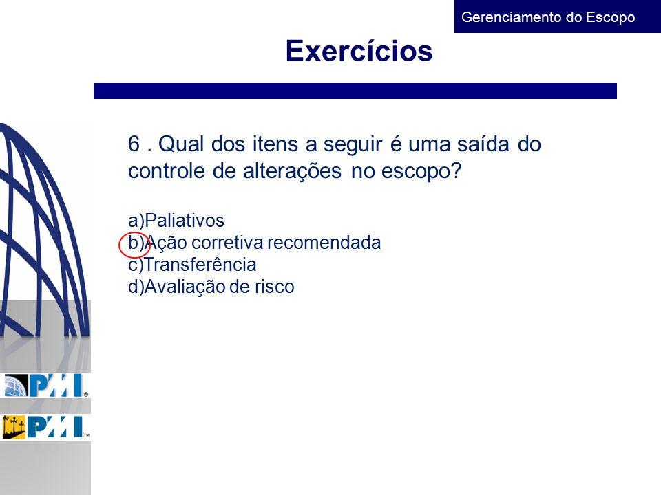 Gerenciamento do Escopo Exercícios 6. Qual dos itens a seguir é uma saída do controle de alterações no escopo? a)Paliativos b)Ação corretiva recomenda
