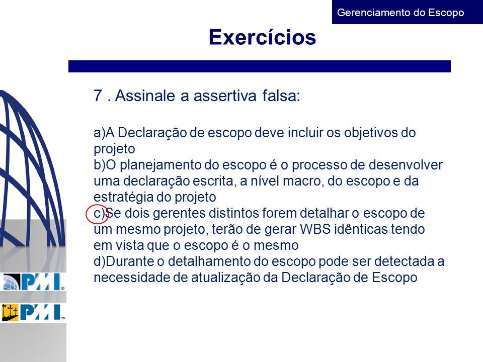Gerenciamento do Escopo Exercícios 7. Assinale a assertiva falsa: a)A Declaração de escopo deve incluir os objetivos do projeto b)O planejamento do es