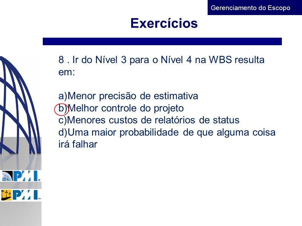 Gerenciamento do Escopo Exercícios 8. Ir do Nível 3 para o Nível 4 na WBS resulta em: a)Menor precisão de estimativa b)Melhor controle do projeto c)Me