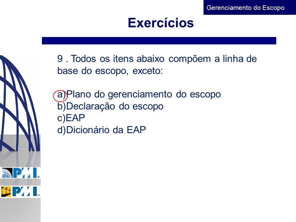 Gerenciamento do Escopo Exercícios 9. Todos os itens abaixo compõem a linha de base do escopo, exceto: a)Plano do gerenciamento do escopo b)Declaração