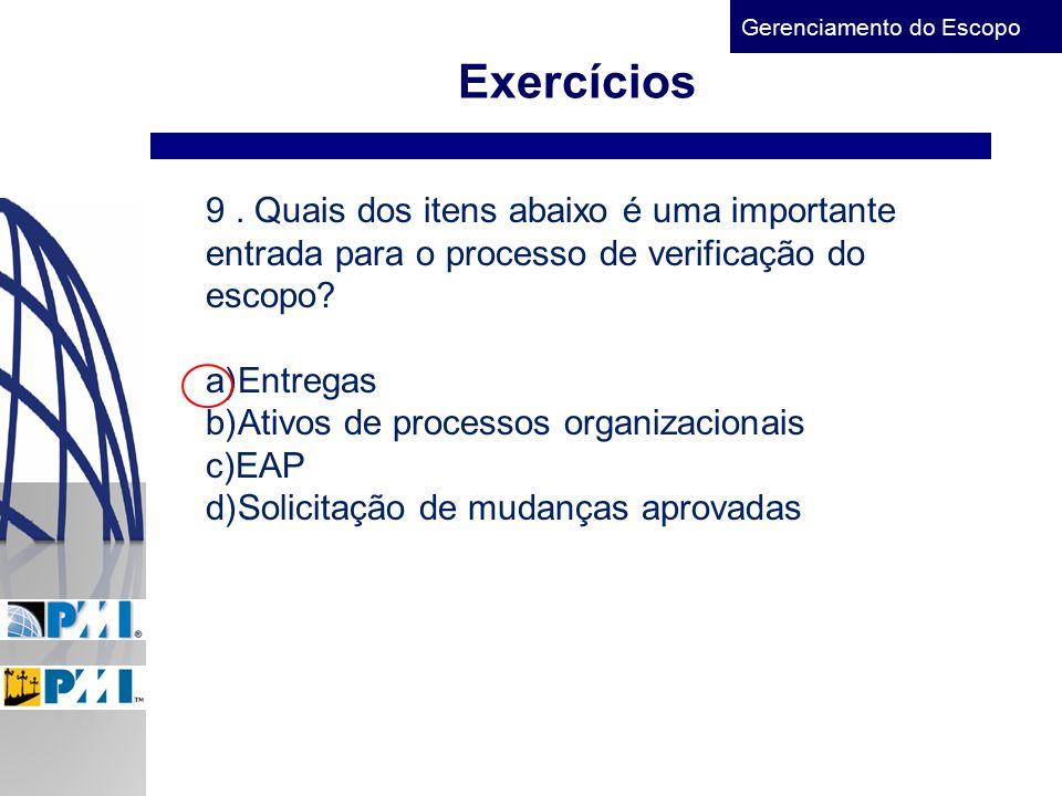 Gerenciamento do Escopo Exercícios 9. Quais dos itens abaixo é uma importante entrada para o processo de verificação do escopo? a)Entregas b)Ativos de