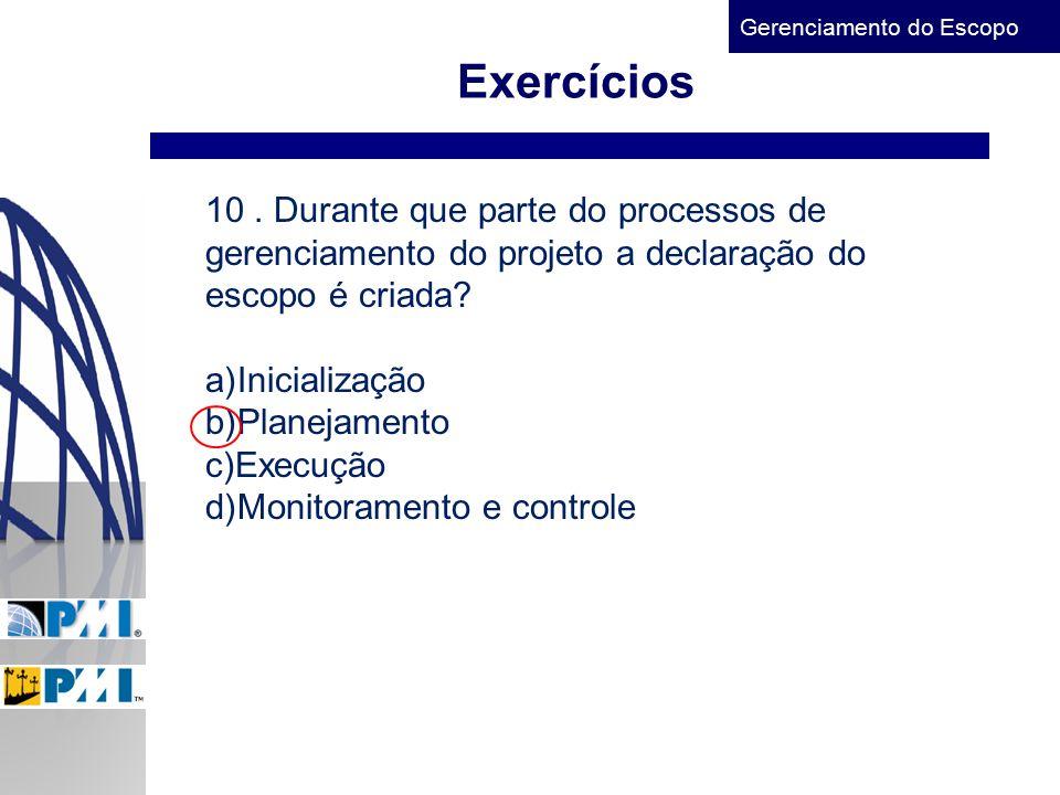 Gerenciamento do Escopo Exercícios 10. Durante que parte do processos de gerenciamento do projeto a declaração do escopo é criada? a)Inicialização b)P