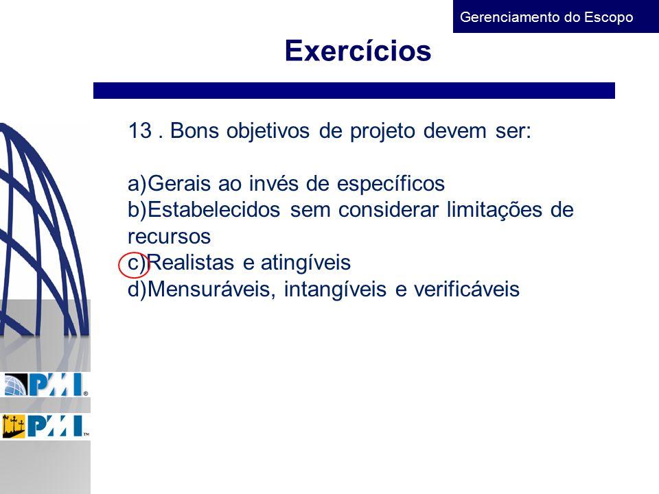 Gerenciamento do Escopo Exercícios 13. Bons objetivos de projeto devem ser: a)Gerais ao invés de específicos b)Estabelecidos sem considerar limitações