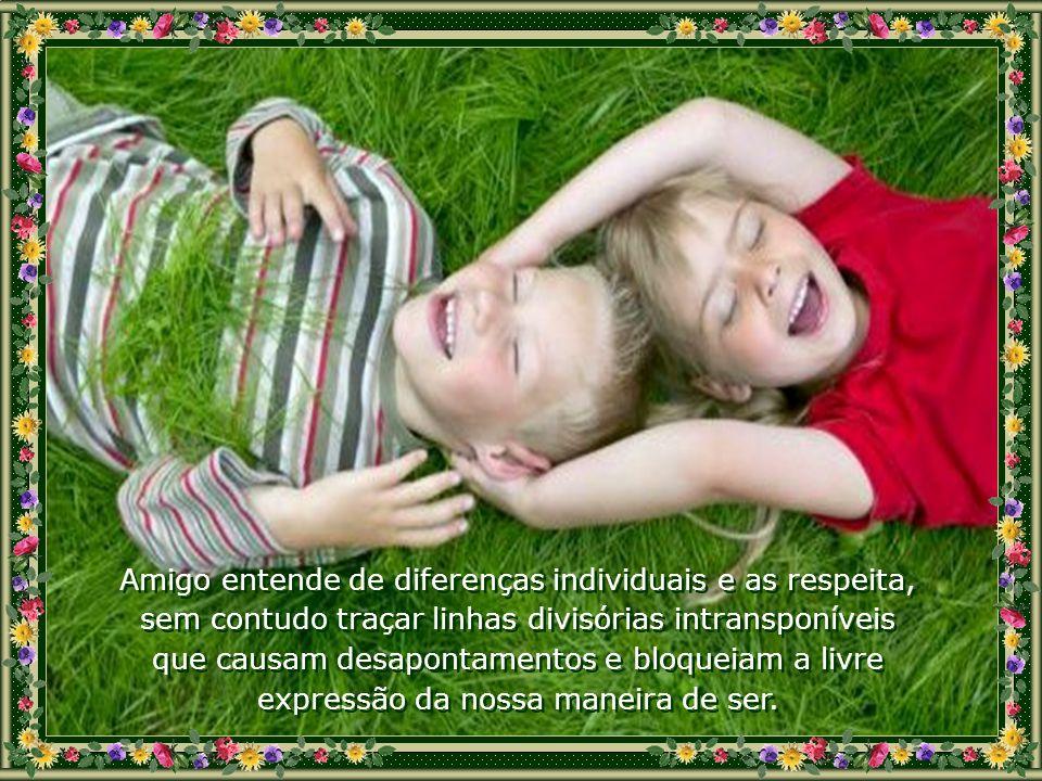 Amigo é alguém que, estando acima de nós, nos ensina com bondade e estando abaixo de nós, aprende com simplicidade. Amigo é instrutor e aprendiz simul