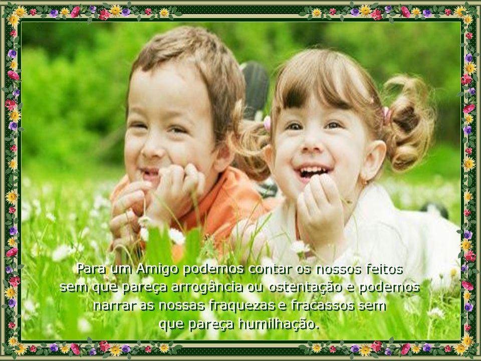 Amigo é alguém a quem confiamos desde uma confidência até um testamento. É alguém para quem podemos ligar ou procurar a qualquer hora porque há horas