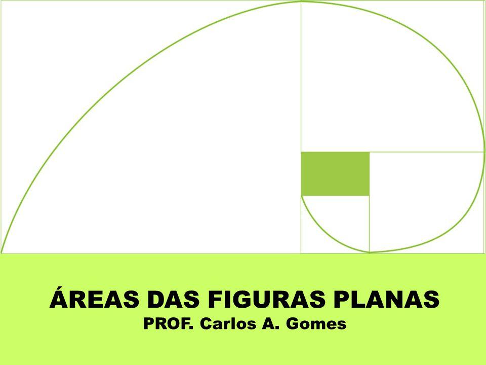 ÁREAS DAS FIGURAS PLANAS PROF. Carlos A. Gomes