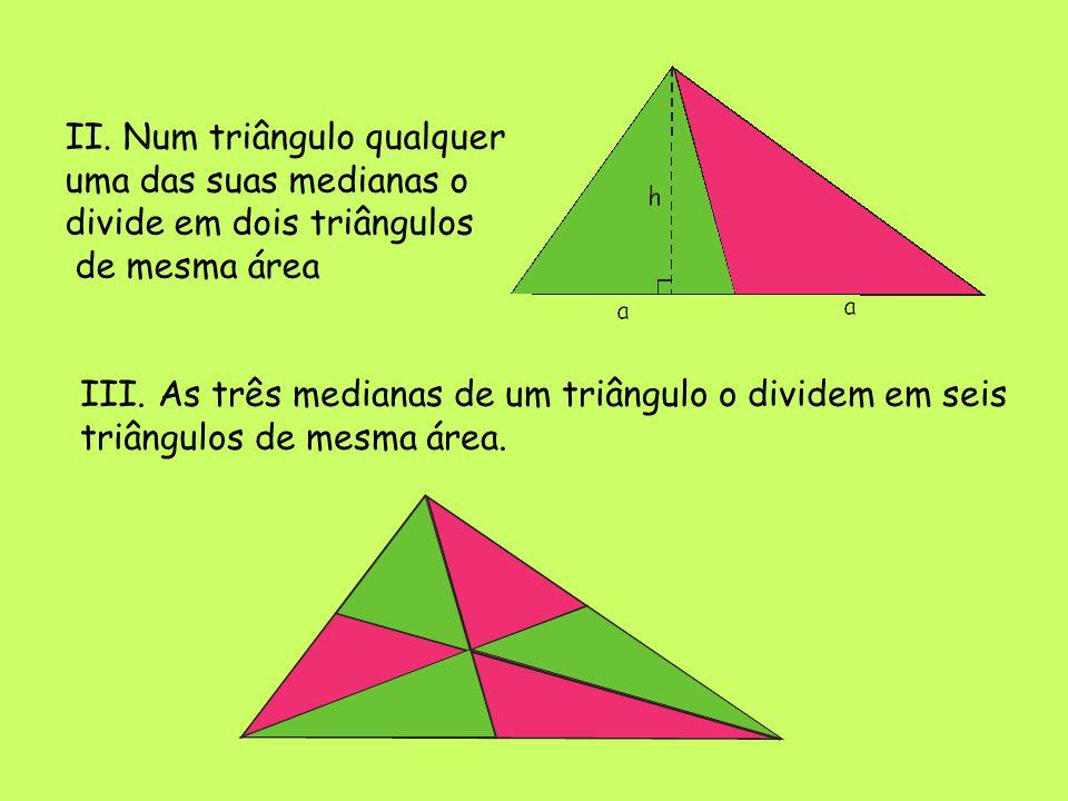 II.Num triângulo qualquer uma das suas medianas o divide em dois triângulos de mesma área III.