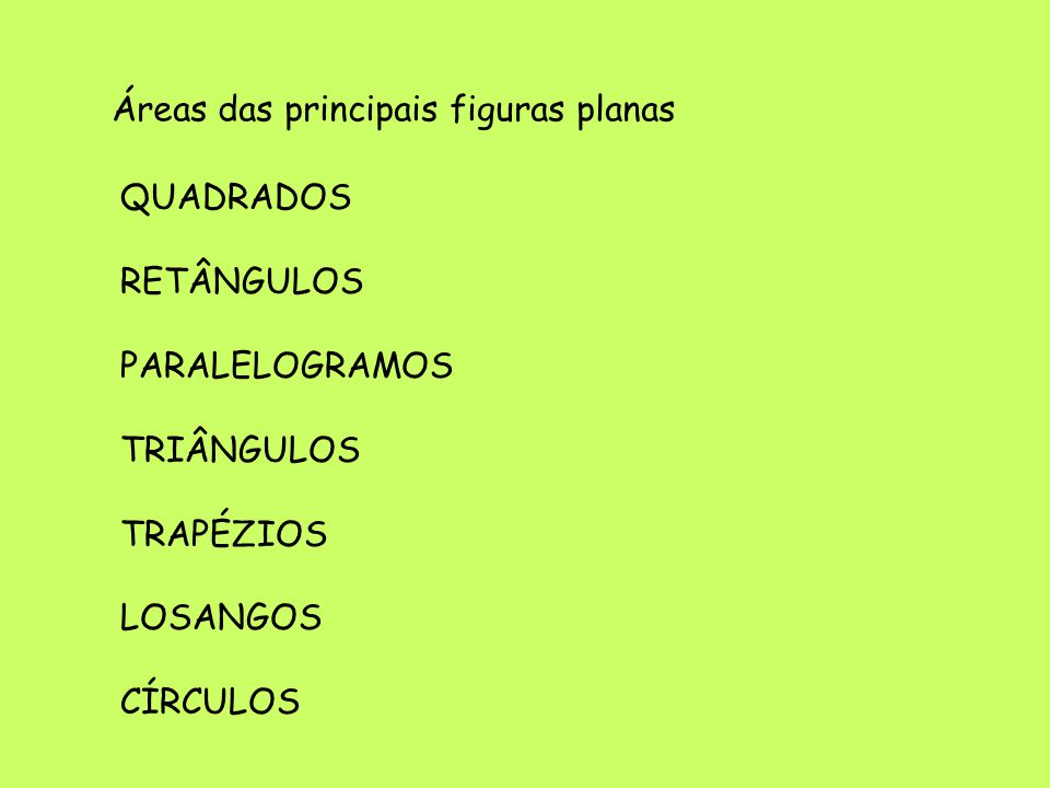 Áreas das principais figuras planas QUADRADOS RETÂNGULOS PARALELOGRAMOS TRIÂNGULOS TRAPÉZIOS LOSANGOS CÍRCULOS