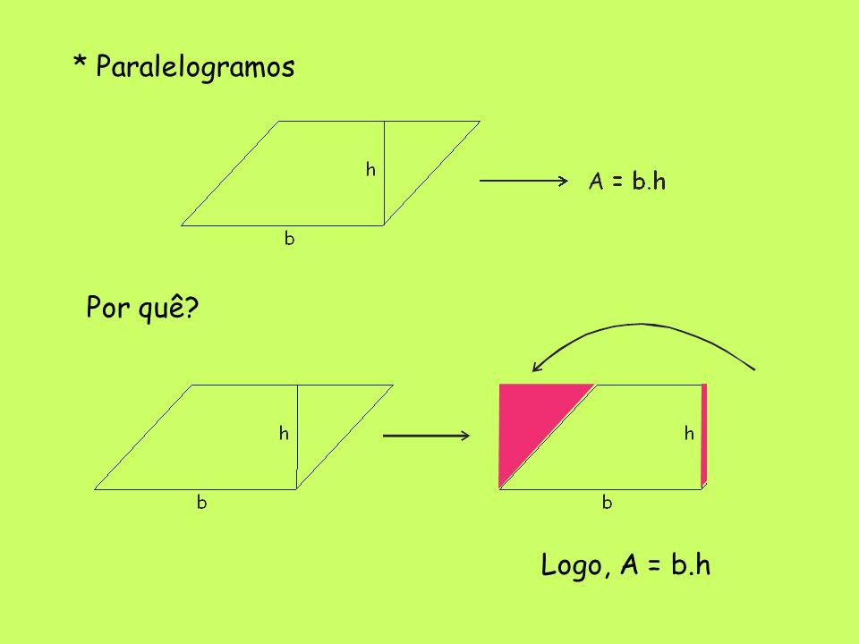 * Paralelogramos Por quê? Logo, A = b.h