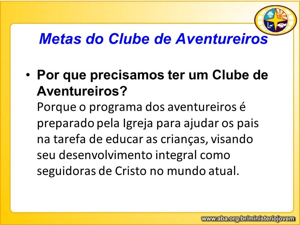 Metas do Clube de Aventureiros Por que precisamos ter um Clube de Aventureiros? Porque o programa dos aventureiros é preparado pela Igreja para ajudar