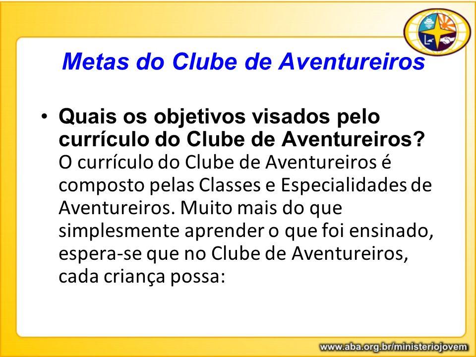 Quais os objetivos visados pelo currículo do Clube de Aventureiros? O currículo do Clube de Aventureiros é composto pelas Classes e Especialidades de