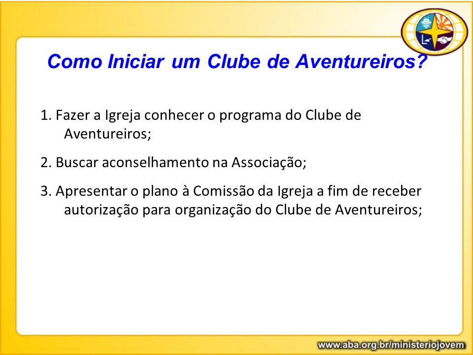 Como Iniciar um Clube de Aventureiros? 1. Fazer a Igreja conhecer o programa do Clube de Aventureiros; 2. Buscar aconselhamento na Associação; 3. Apre
